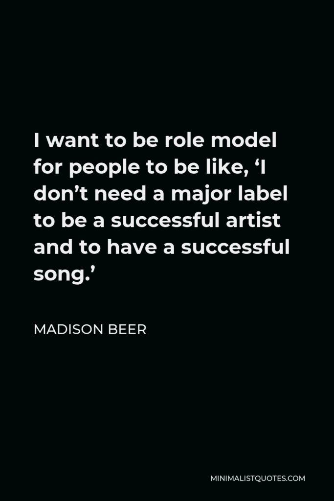 Madison Beer Quote - I want to be role model for people to be like, 'I don't need a major label to be a successful artist and to have a successful song.'