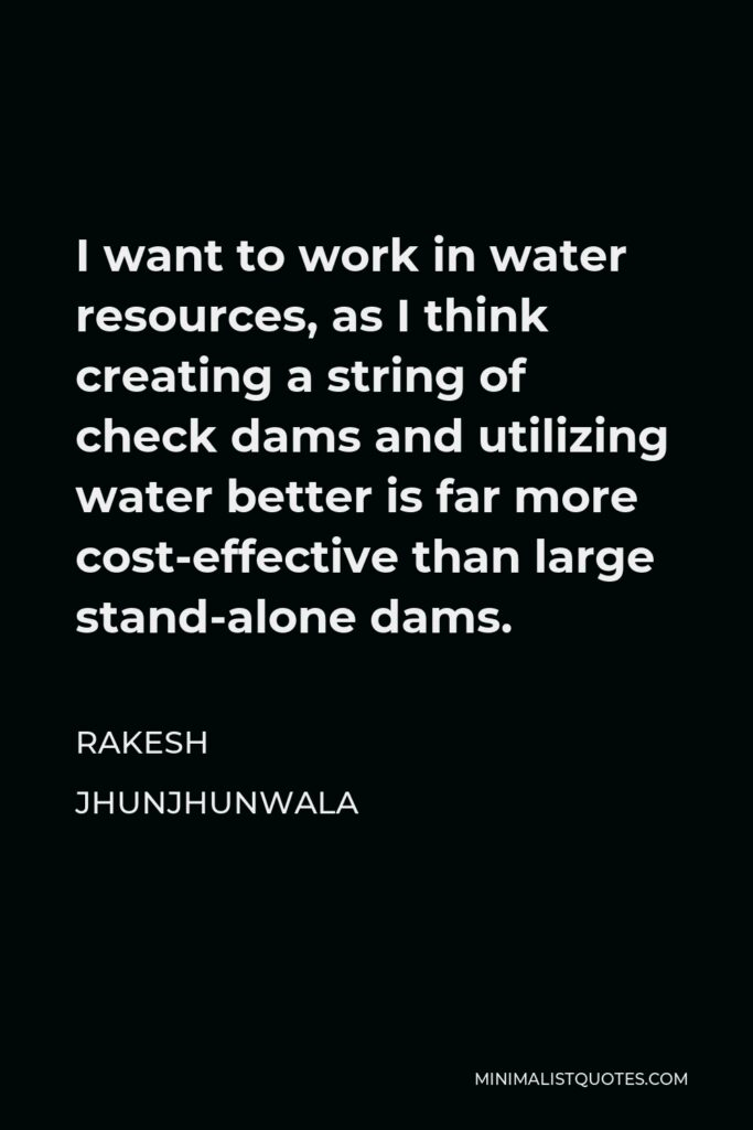 Rakesh Jhunjhunwala Quote - I want to work in water resources, as I think creating a string of check dams and utilizing water better is far more cost-effective than large stand-alone dams.