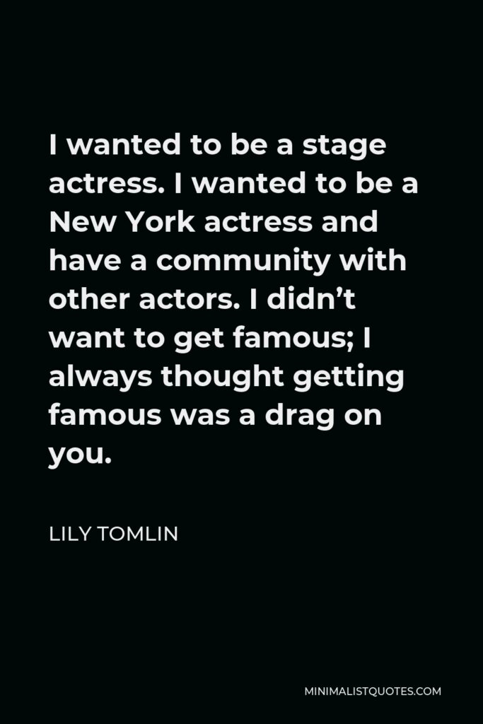 Lily Tomlin Quote - I wanted to be a stage actress. I wanted to be a New York actress and have a community with other actors. I didn't want to get famous; I always thought getting famous was a drag on you.