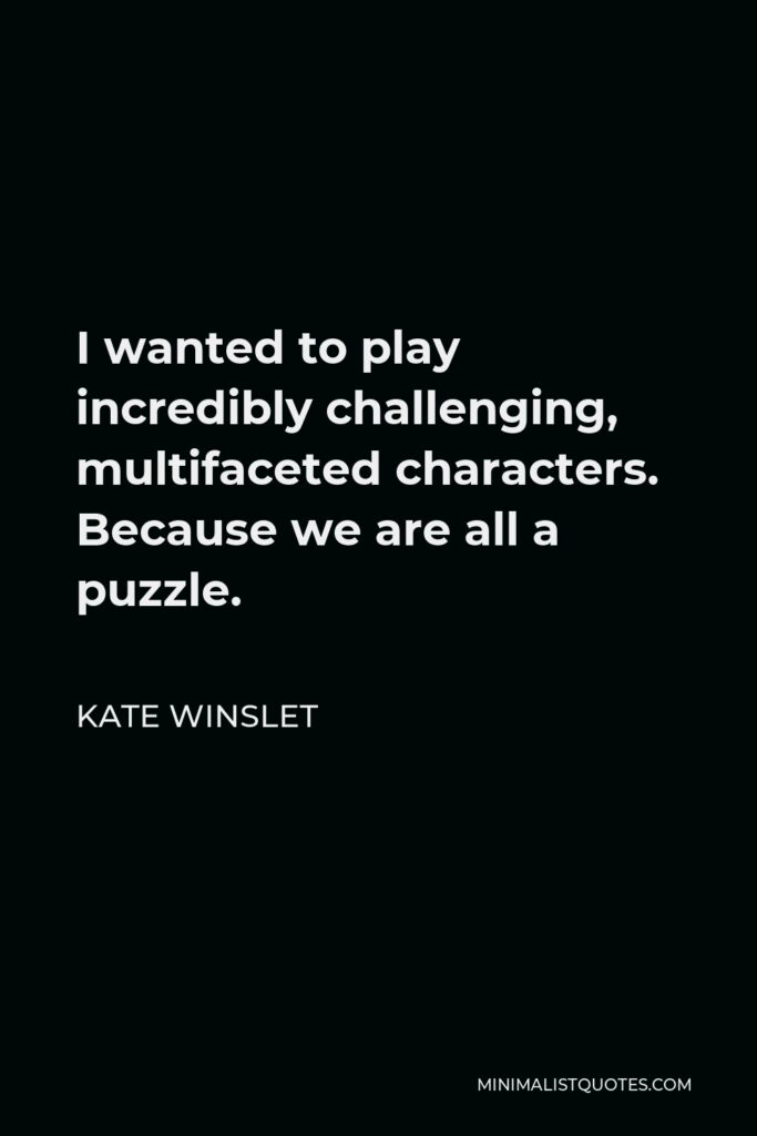 Kate Winslet Quote - I wanted to play incredibly challenging, multifaceted characters. Because we are all a puzzle.