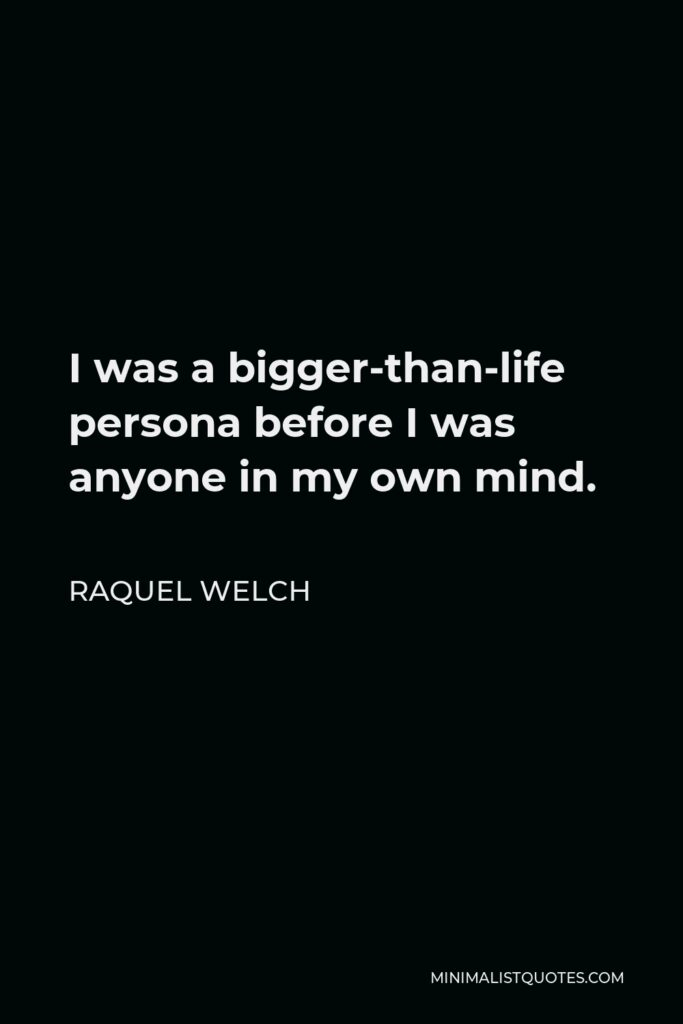 Raquel Welch Quote - I was a bigger-than-life persona before I was anyone in my own mind.