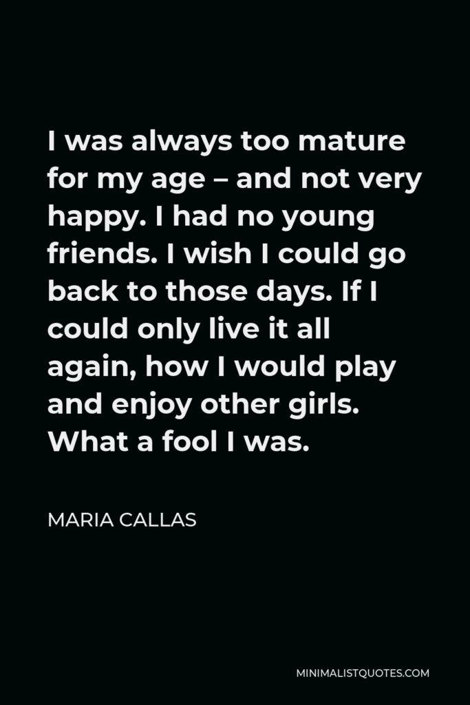 Maria Callas Quote - I was always too mature for my age – and not very happy. I had no young friends. I wish I could go back to those days. If I could only live it all again, how I would play and enjoy other girls. What a fool I was.