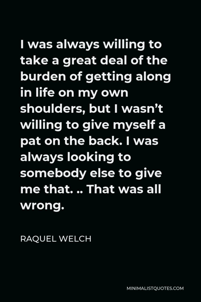 Raquel Welch Quote - I was always willing to take a great deal of the burden of getting along in life on my own shoulders, but I wasn't willing to give myself a pat on the back. I was always looking to somebody else to give me that. .. That was all wrong.