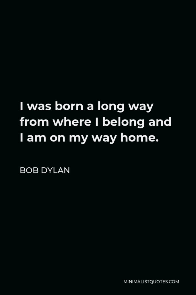 Bob Dylan Quote - I was born a long way from where I belong and I am on my way home.