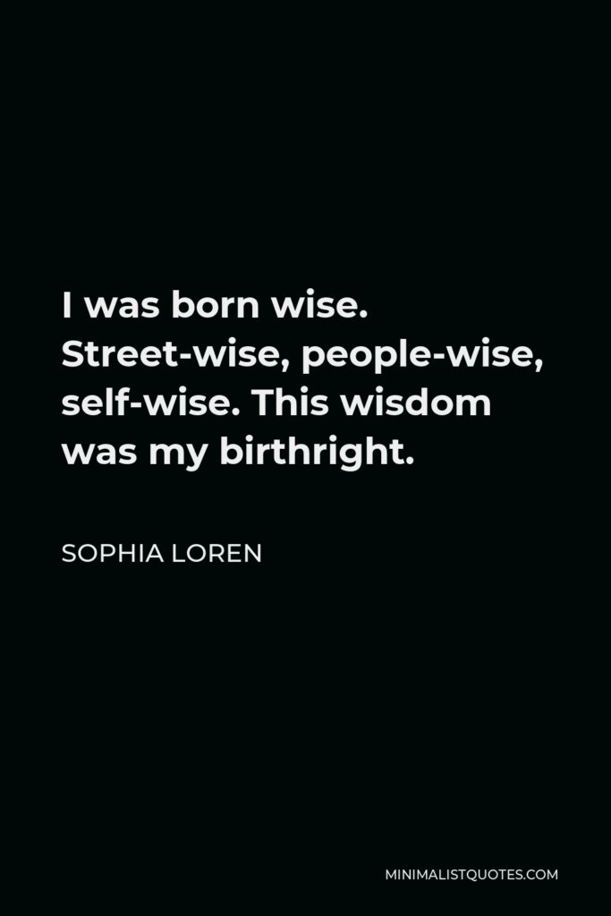 Sophia Loren Quote - I was born wise. Street-wise, people-wise, self-wise. This wisdom was my birthright.