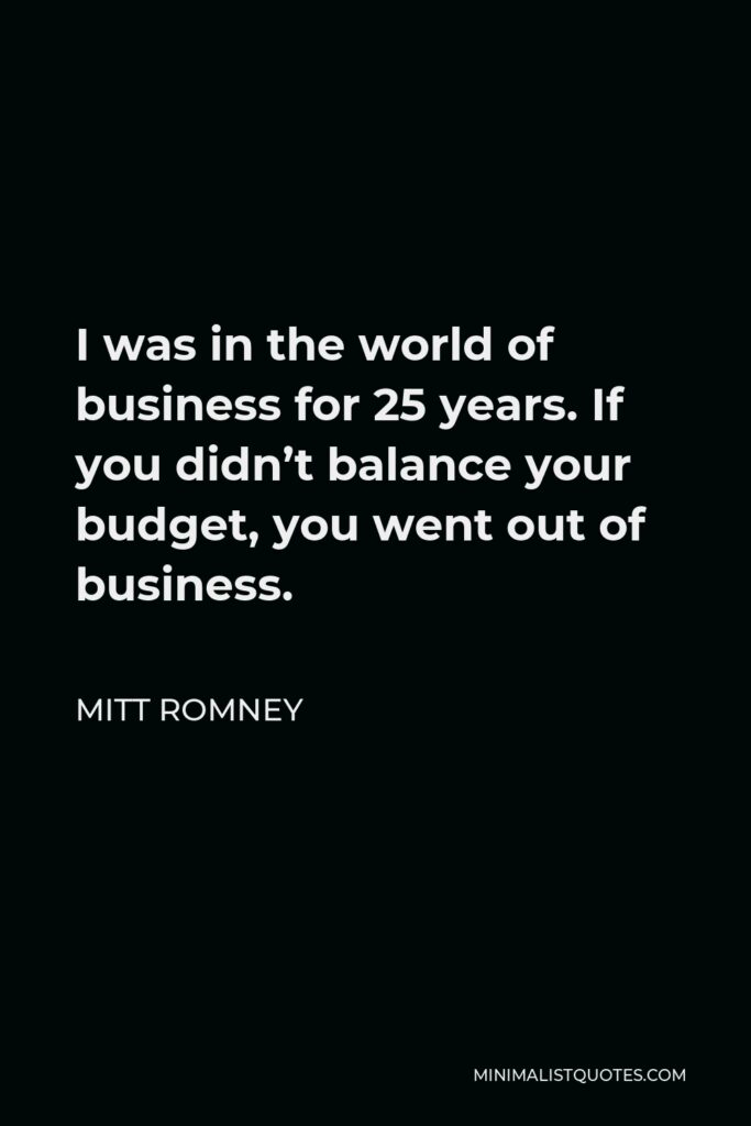 Mitt Romney Quote - I was in the world of business for 25 years. If you didn't balance your budget, you went out of business.