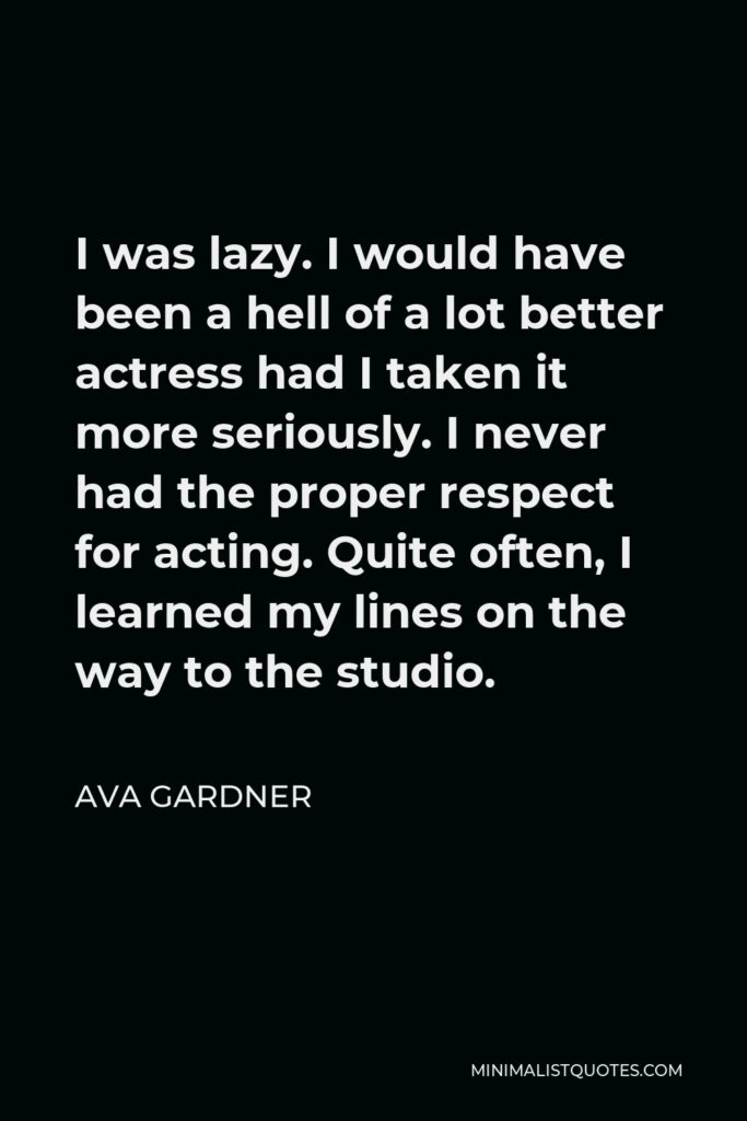 Ava Gardner Quote - I was lazy. I would have been a hell of a lot better actress had I taken it more seriously. I never had the proper respect for acting. Quite often, I learned my lines on the way to the studio.