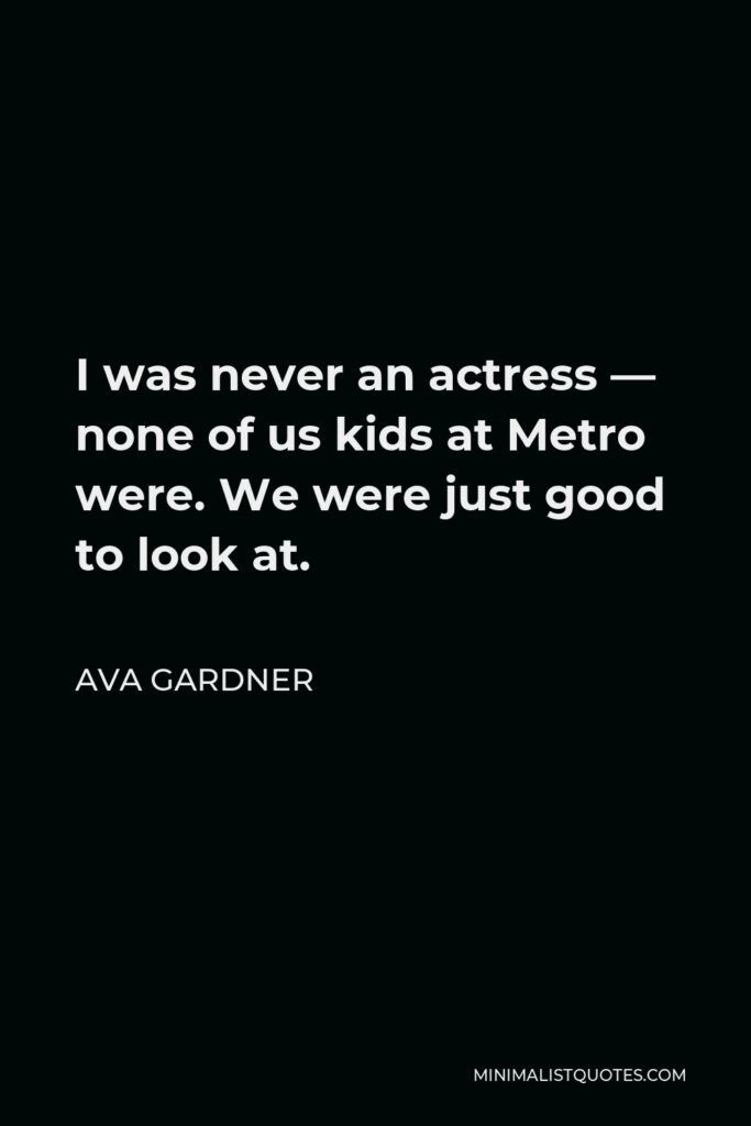 Ava Gardner Quote - I was never an actress — none of us kids at Metro were. We were just good to look at.
