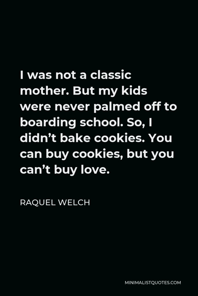 Raquel Welch Quote - I was not a classic mother. But my kids were never palmed off to boarding school. So, I didn't bake cookies. You can buy cookies, but you can't buy love.
