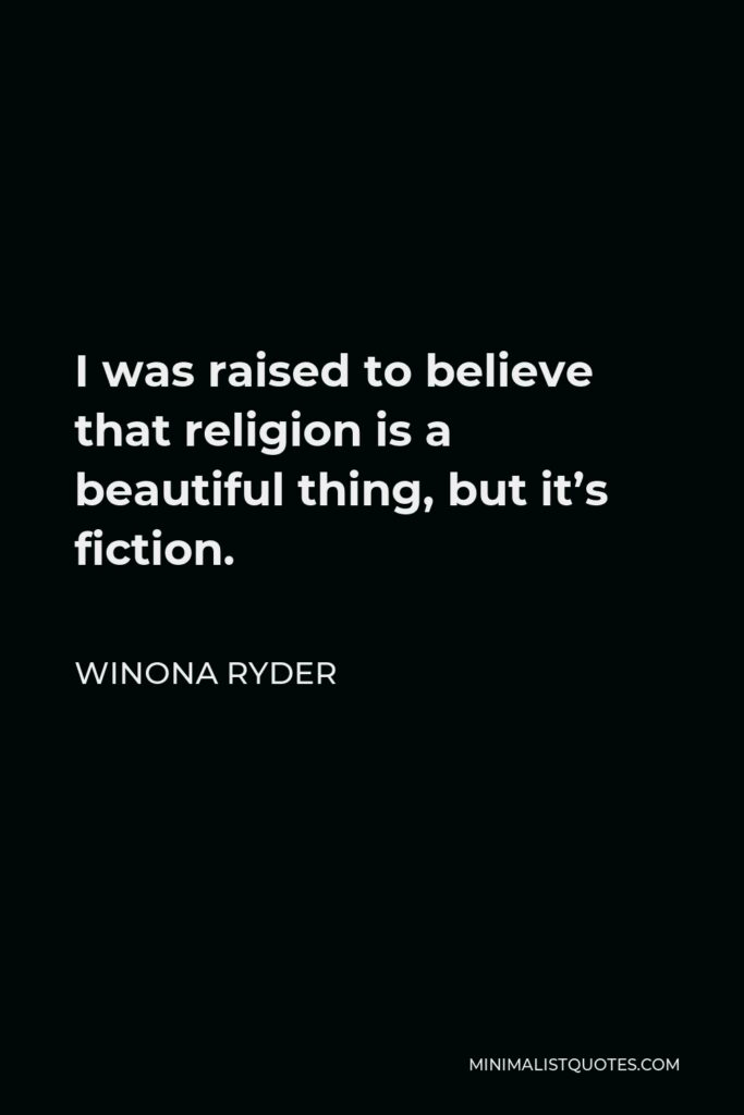 Winona Ryder Quote - I was raised to believe that religion is a beautiful thing, but it's fiction.