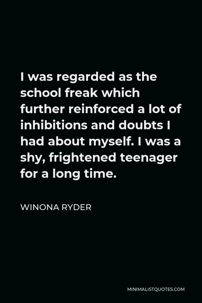 Winona Ryder Quote - I was regarded as the school freak which further reinforced a lot of inhibitions and doubts I had about myself. I was a shy, frightened teenager for a long time.