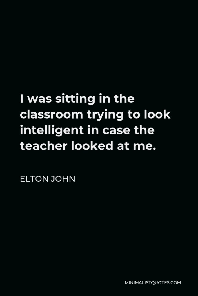 Elton John Quote - I was sitting in the classroom trying to look intelligent in case the teacher looked at me.