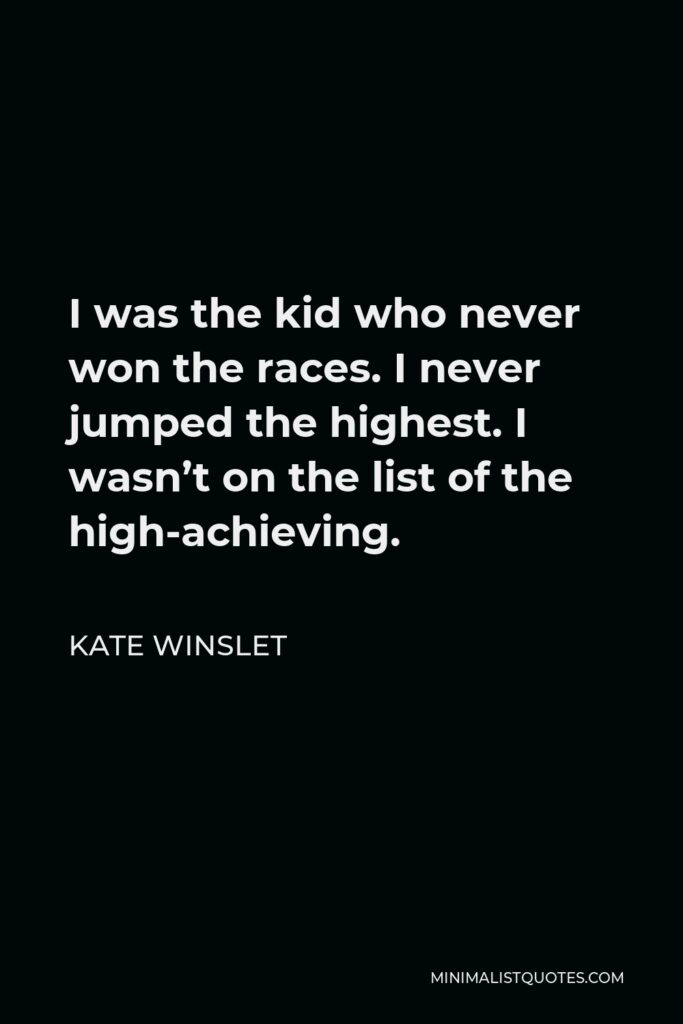 Kate Winslet Quote - I was the kid who never won the races. I never jumped the highest. I wasn't on the list of the high-achieving.