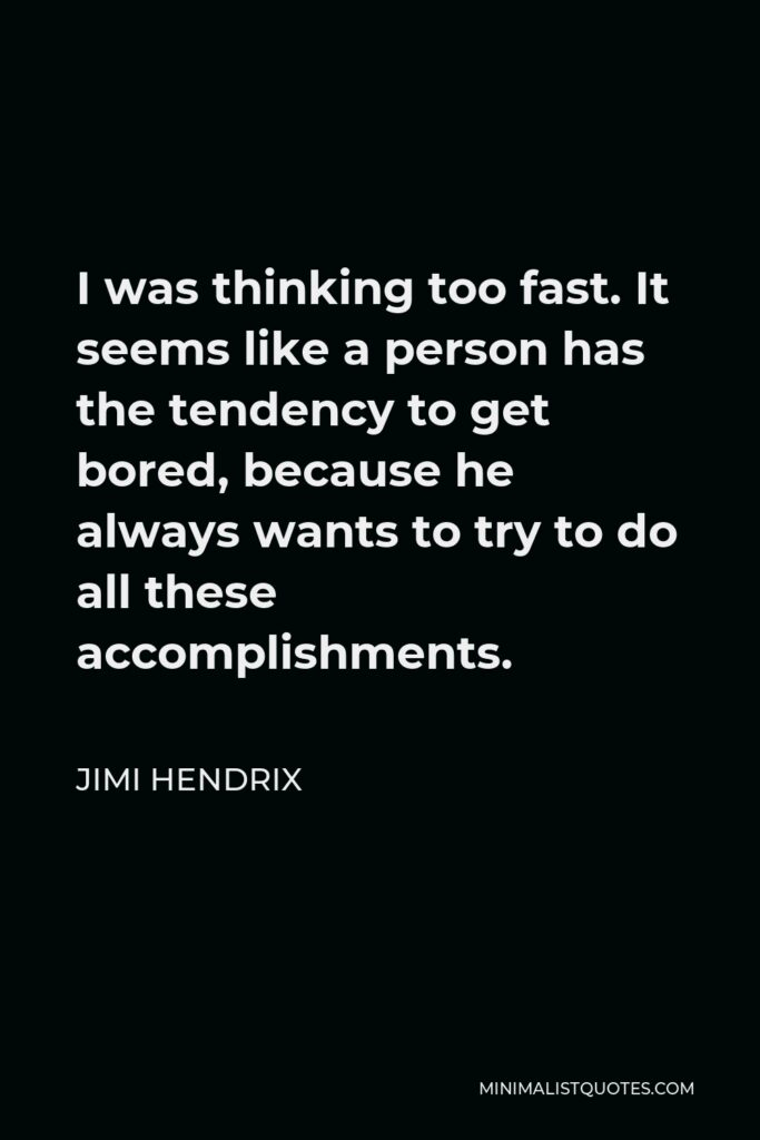 Jimi Hendrix Quote - I was thinking too fast. It seems like a person has the tendency to get bored, because he always wants to try to do all these accomplishments.
