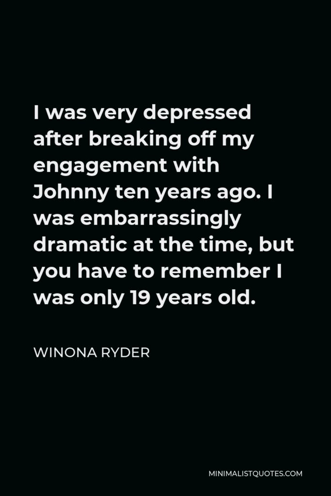 Winona Ryder Quote - I was very depressed after breaking off my engagement with Johnny ten years ago. I was embarrassingly dramatic at the time, but you have to remember I was only 19 years old.