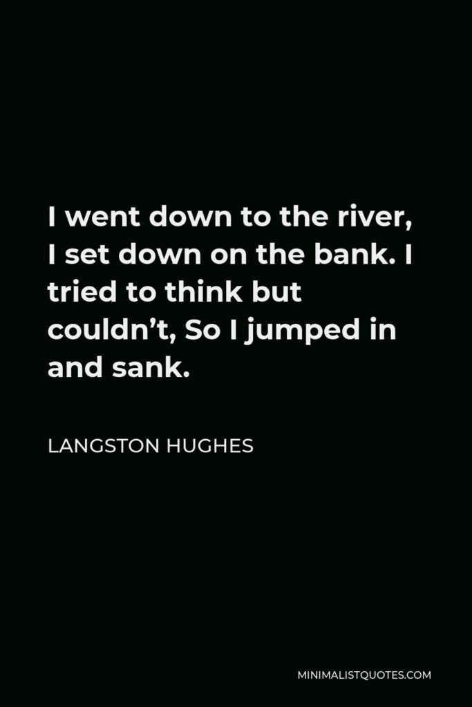 Langston Hughes Quote - I went down to the river, I set down on the bank. I tried to think but couldn't, So I jumped in and sank.