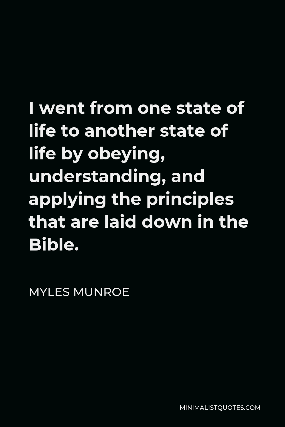 Myles Munroe Quote - I went from one state of life to another state of life by obeying, understanding, and applying the principles that are laid down in the Bible.