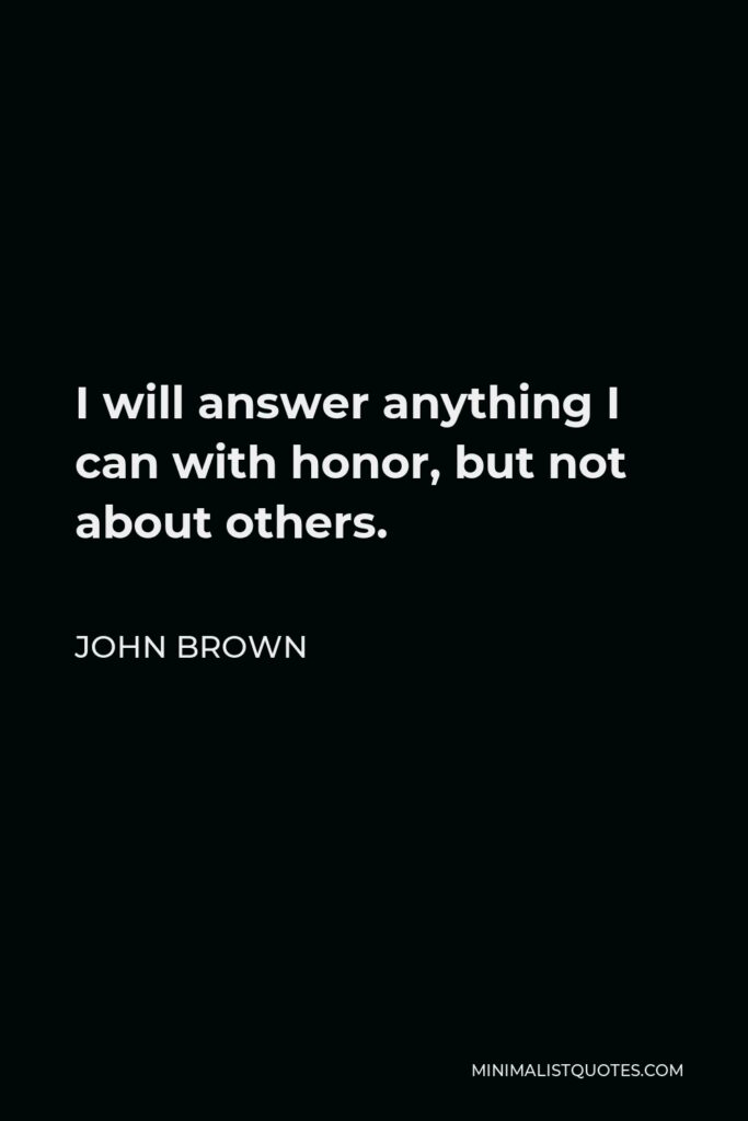 John Brown Quote - I will answer anything I can with honor, but not about others.