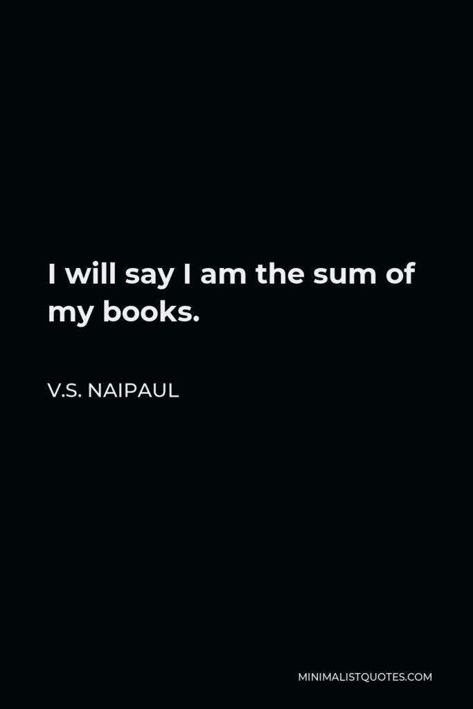 V.S. Naipaul Quote - I will say I am the sum of my books.