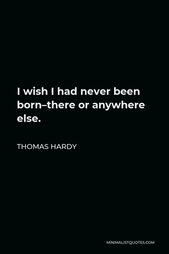 Thomas Hardy Quote - I wish I had never been born–there or anywhere else.