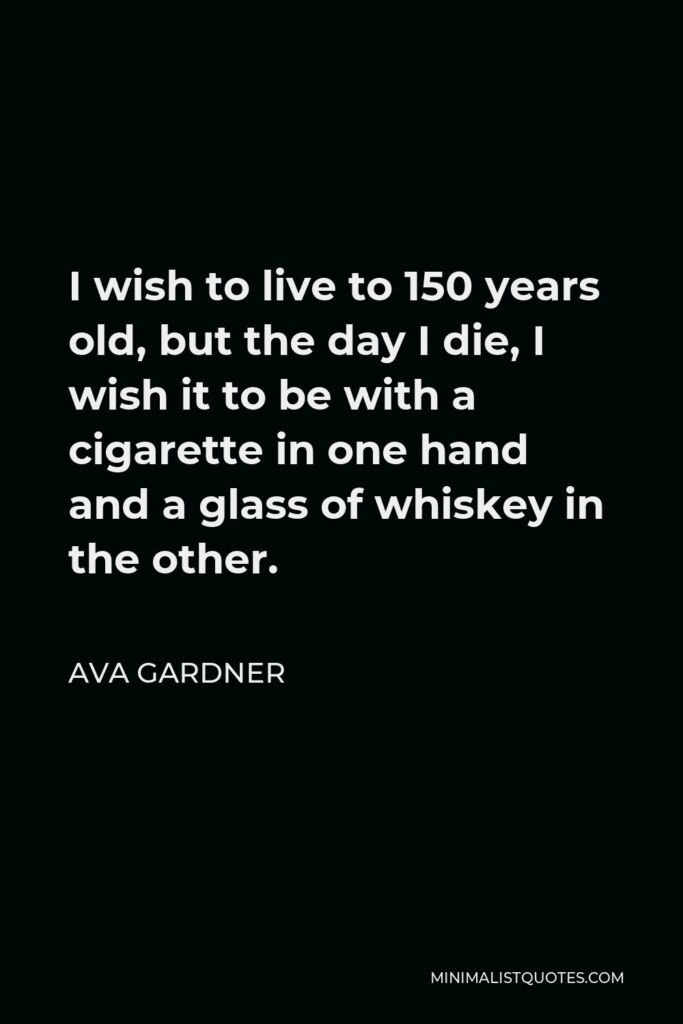 Ava Gardner Quote - I wish to live to 150 years old, but the day I die, I wish it to be with a cigarette in one hand and a glass of whiskey in the other.