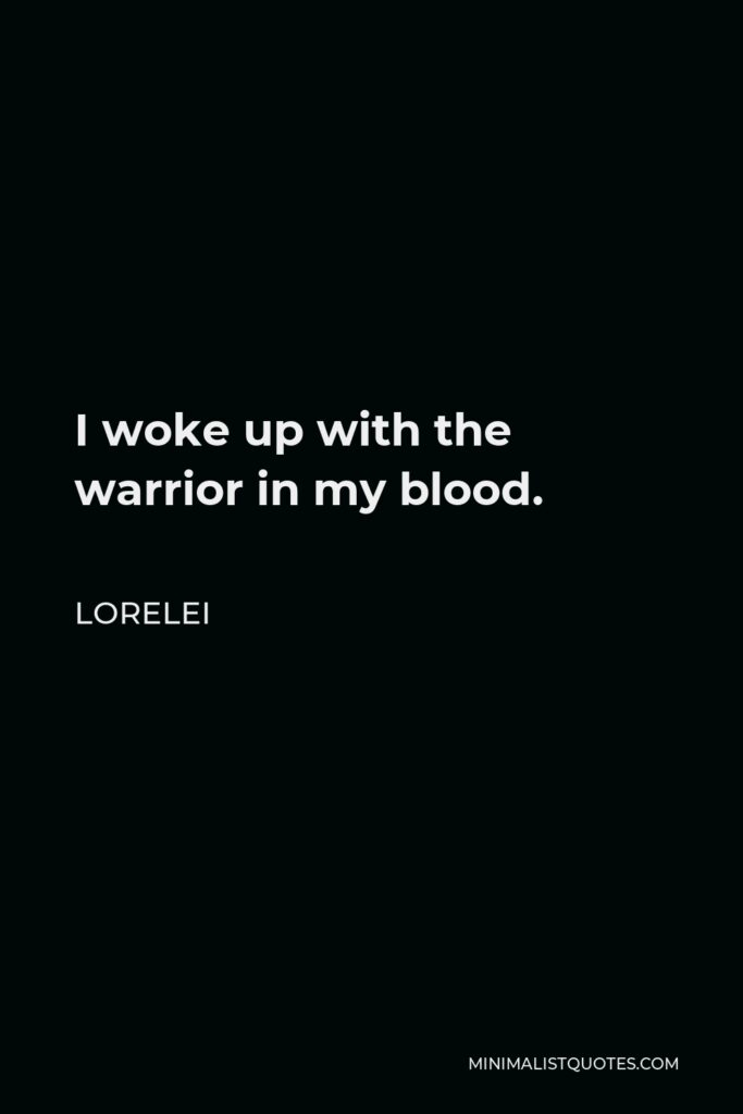 Lorelei Quote - I woke up with the warrior in my blood.