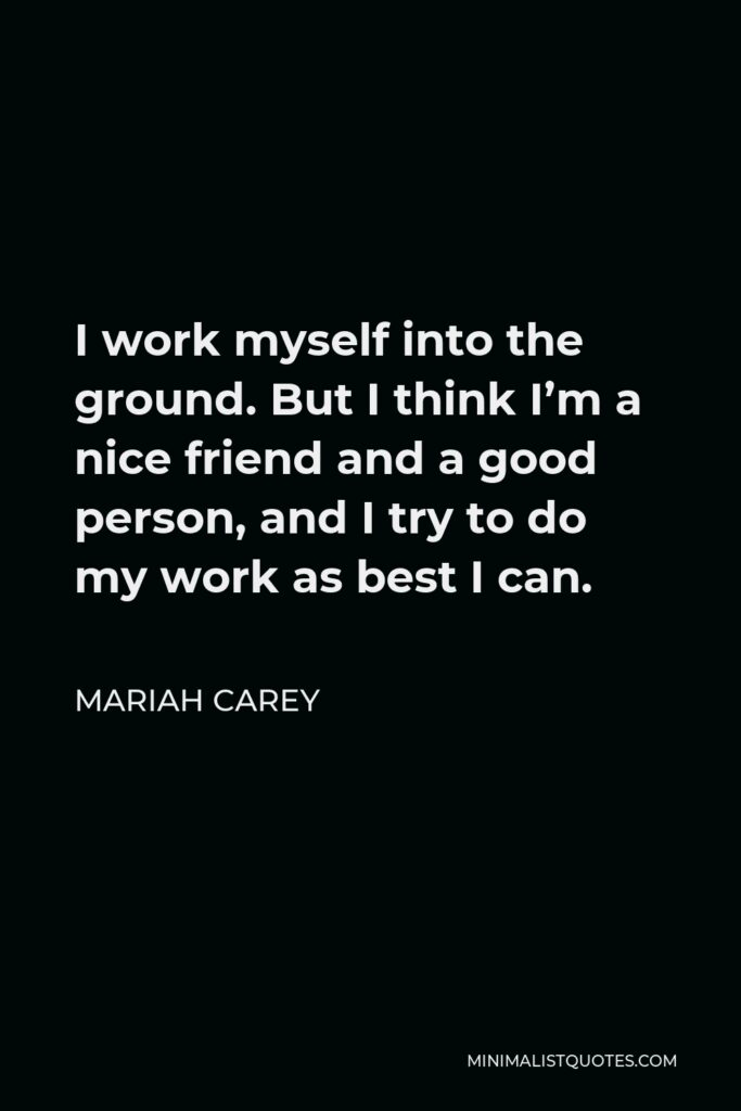 Mariah Carey Quote - I work myself into the ground. But I think I'm a nice friend and a good person, and I try to do my work as best I can.