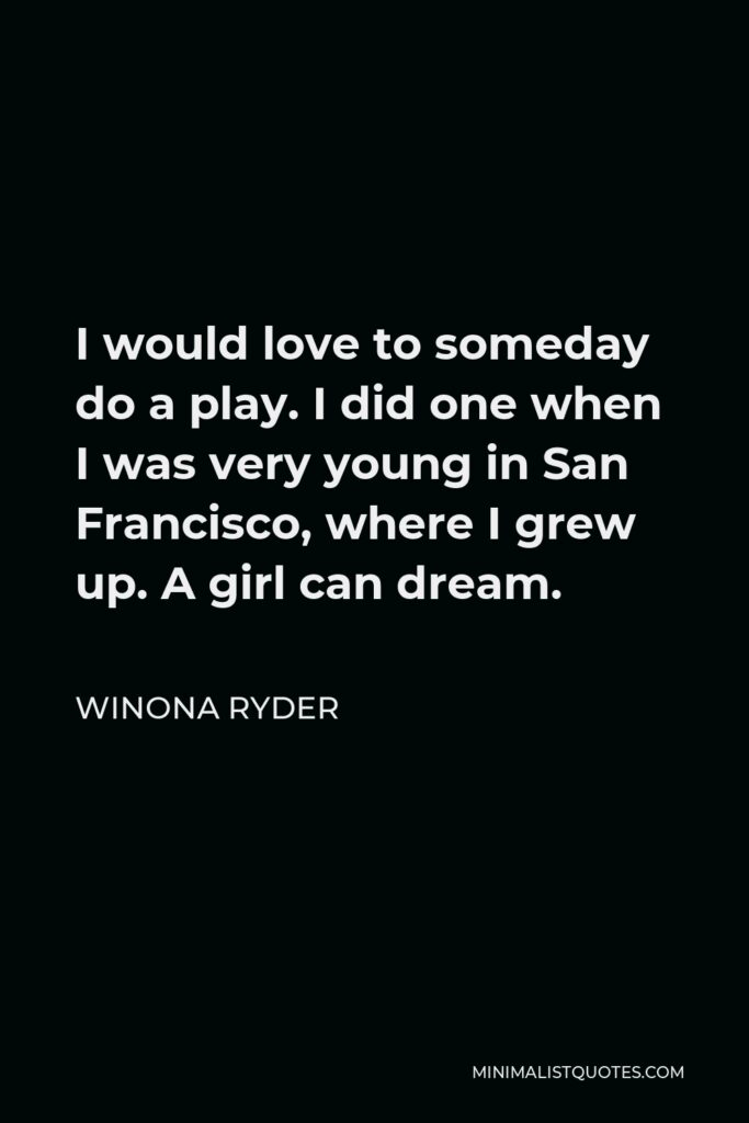 Winona Ryder Quote - I would love to someday do a play. I did one when I was very young in San Francisco, where I grew up. A girl can dream.
