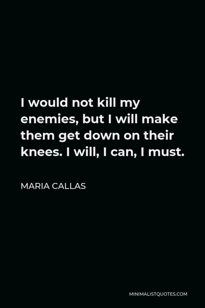 Maria Callas Quote - I would not kill my enemies, but I will make them get down on their knees. I will, I can, I must.