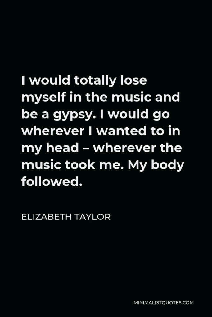 Elizabeth Taylor Quote - I would totally lose myself in the music and be a gypsy. I would go wherever I wanted to in my head – wherever the music took me. My body followed.