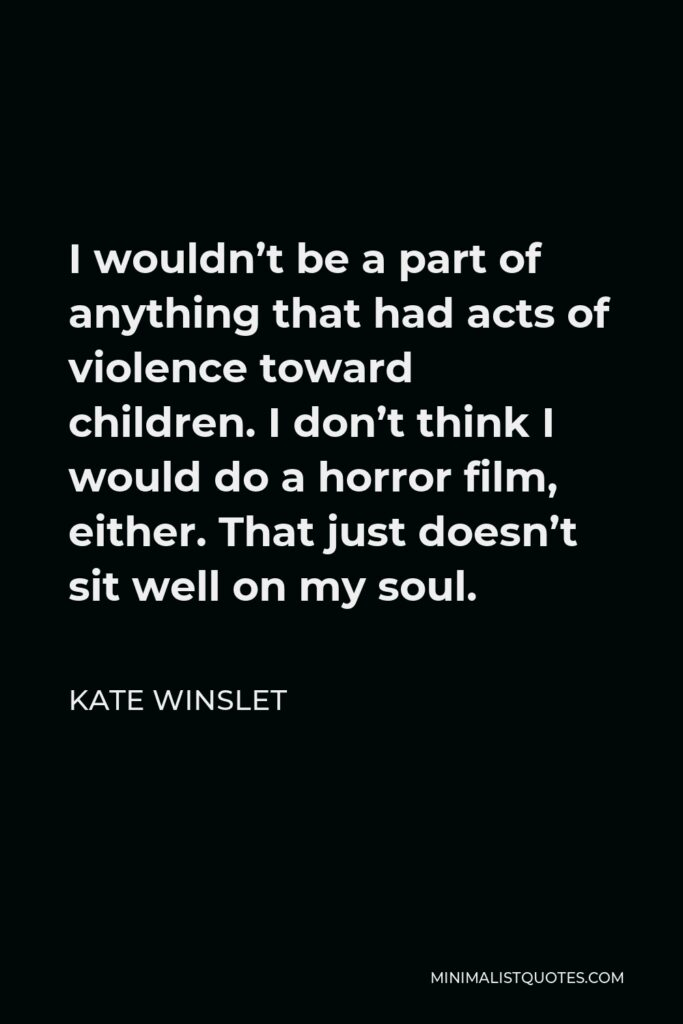 Kate Winslet Quote - I wouldn't be a part of anything that had acts of violence toward children. I don't think I would do a horror film, either. That just doesn't sit well on my soul.