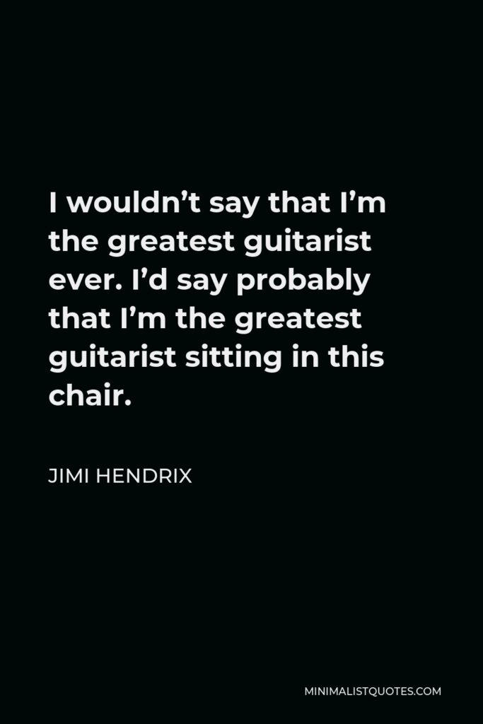 Jimi Hendrix Quote - I wouldn't say that I'm the greatest guitarist ever. I'd say probably that I'm the greatest guitarist sitting in this chair.
