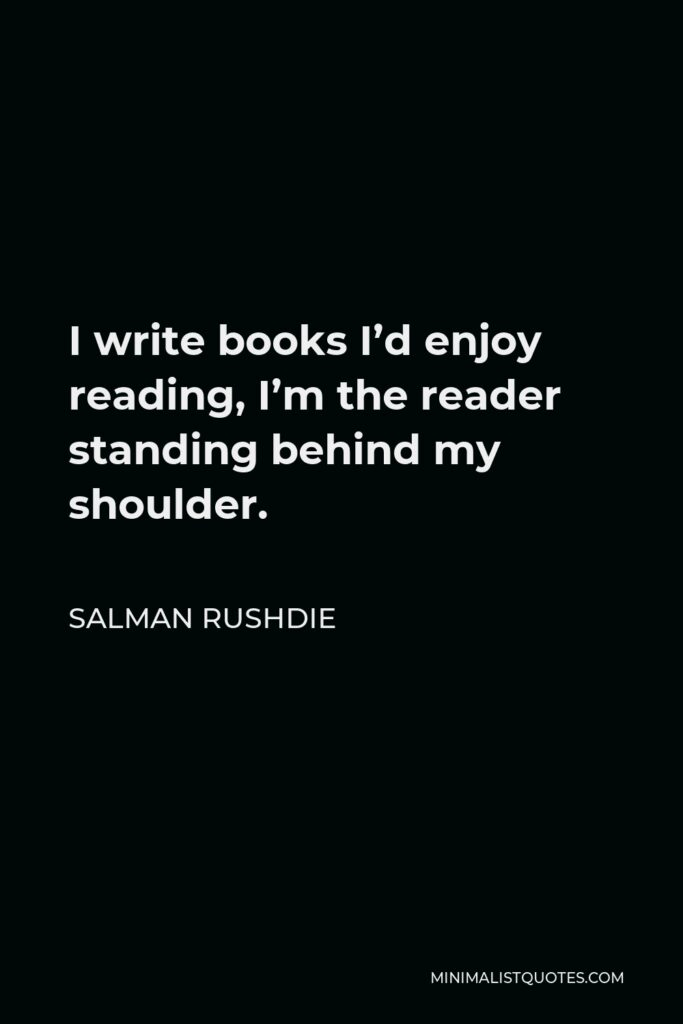 Salman Rushdie Quote - I write books I'd enjoy reading, I'm the reader standing behind my shoulder.