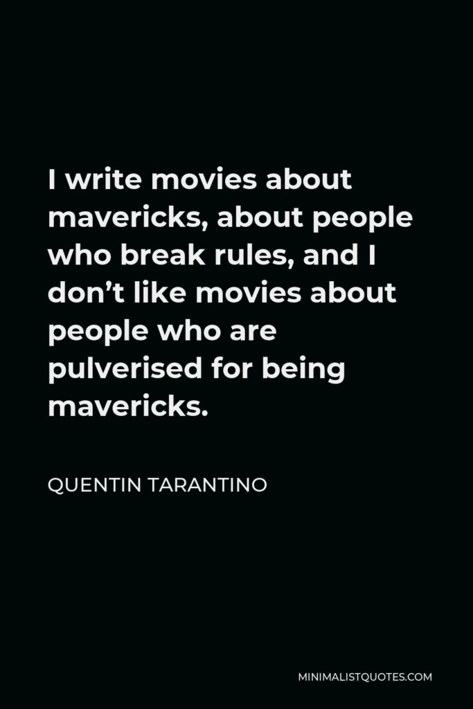 Quentin Tarantino Quote - I write movies about mavericks, about people who break rules, and I don't like movies about people who are pulverised for being mavericks.