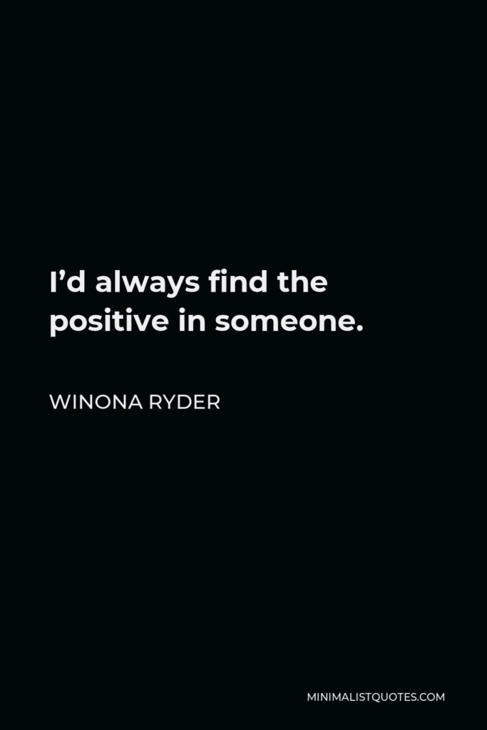 Winona Ryder Quote - I'd always find the positive in someone.