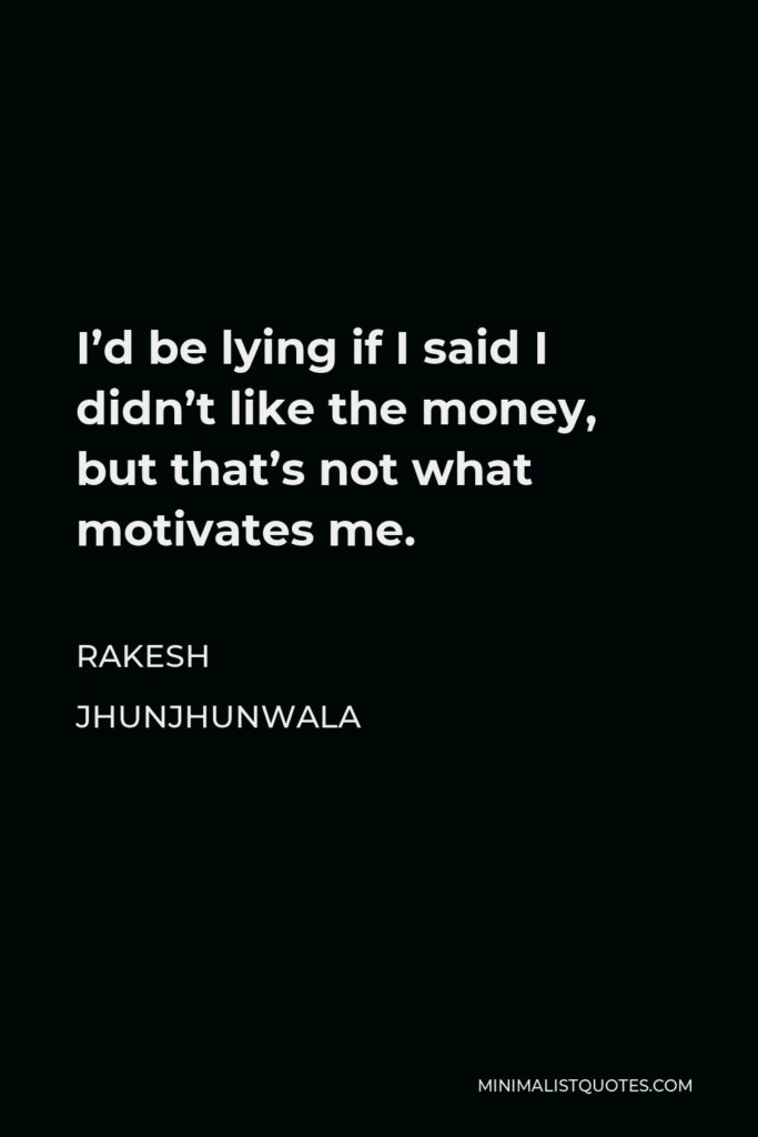 Rakesh Jhunjhunwala Quote - I'd be lying if I said I didn't like the money, but that's not what motivates me.