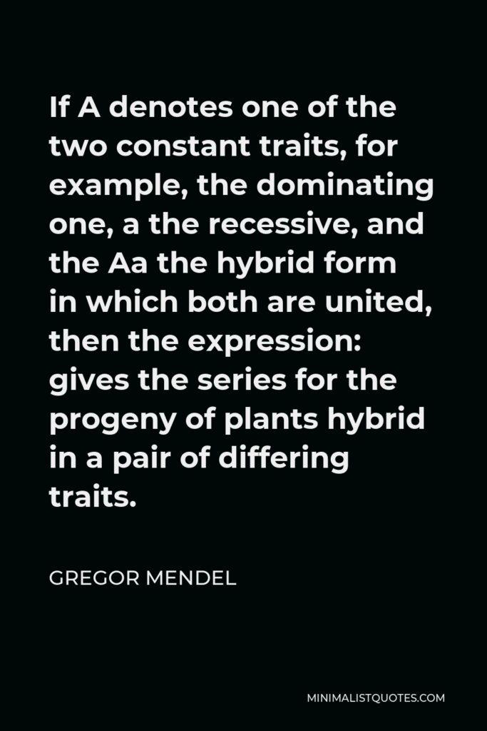 Gregor Mendel Quote - If A denotes one of the two constant traits, for example, the dominating one, a the recessive, and the Aa the hybrid form in which both are united, then the expression: gives the series for the progeny of plants hybrid in a pair of differing traits.