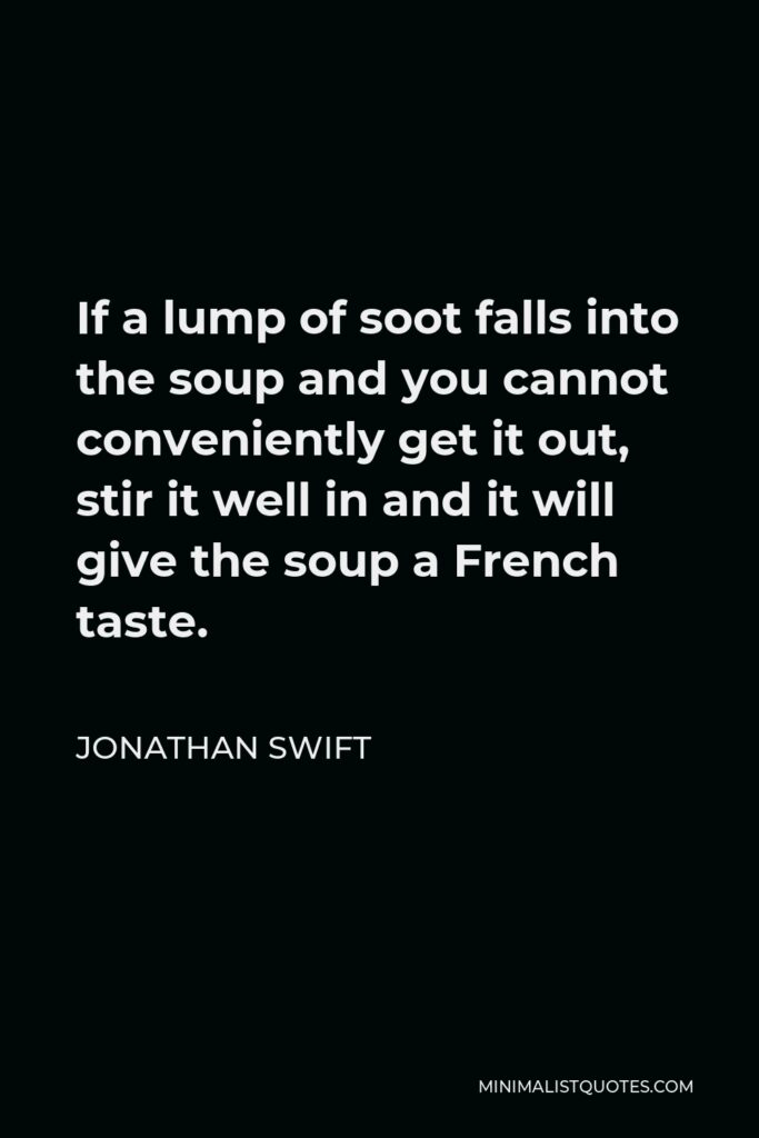 Jonathan Swift Quote - If a lump of soot falls into the soup and you cannot conveniently get it out, stir it well in and it will give the soup a French taste.