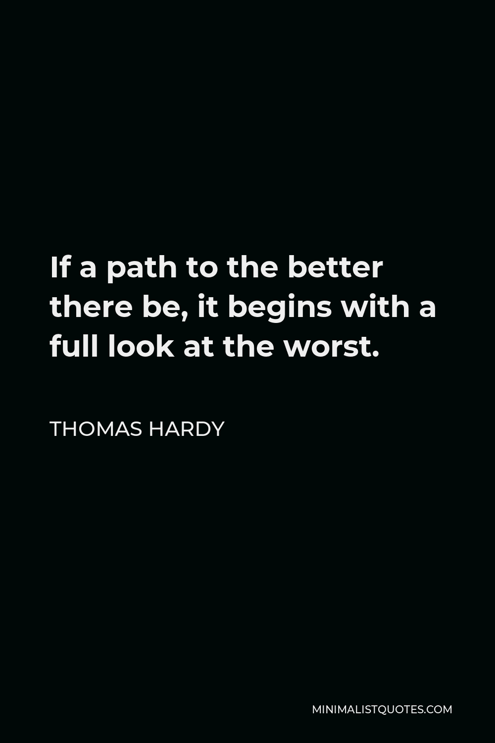 Thomas Hardy Quote - If a path to the better there be, it begins with a full look at the worst.