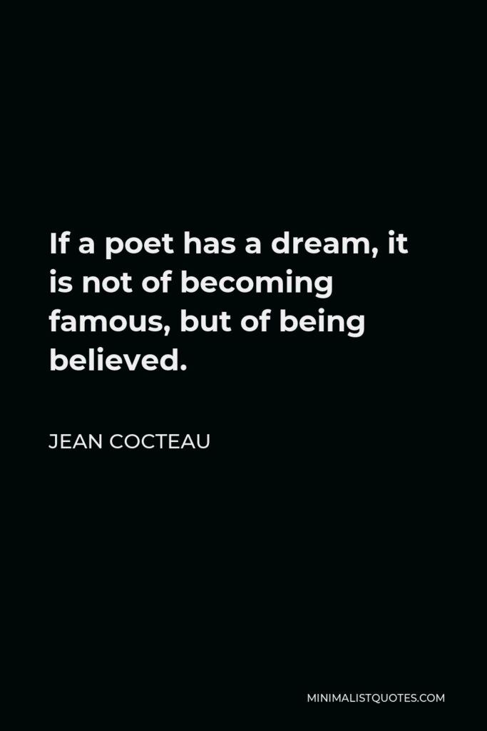 Jean Cocteau Quote - If a poet has a dream, it is not of becoming famous, but of being believed.