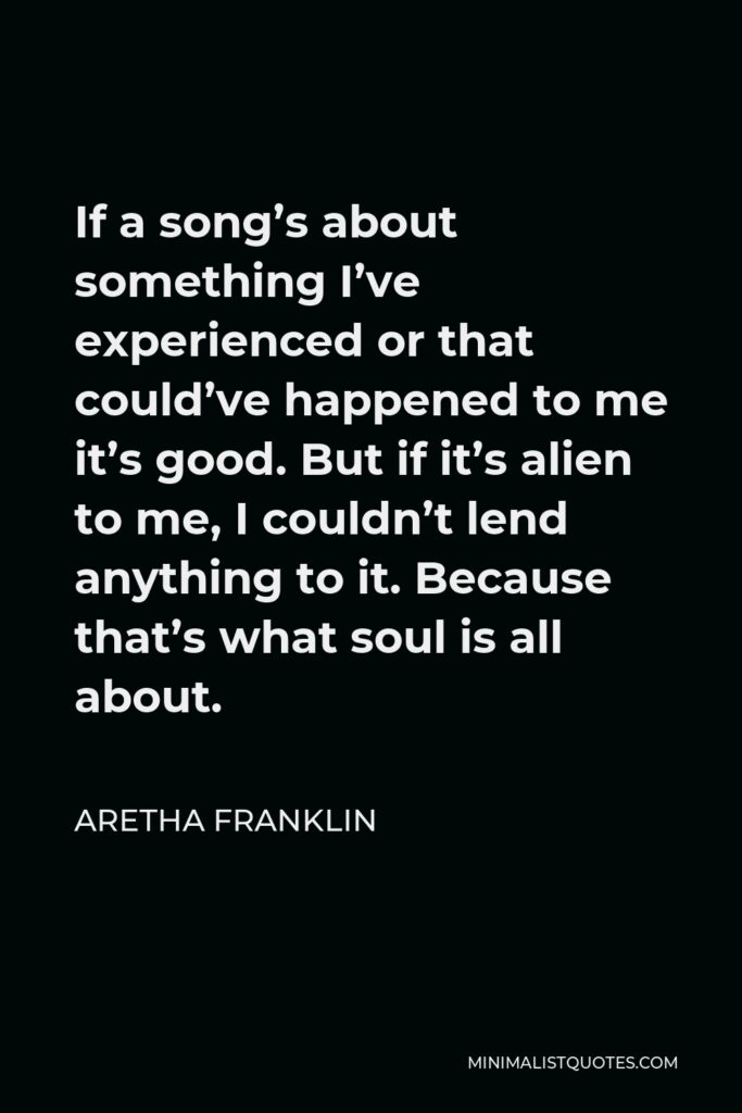 Aretha Franklin Quote - If a song's about something I've experienced or that could've happened to me it's good. But if it's alien to me, I couldn't lend anything to it. Because that's what soul is all about.