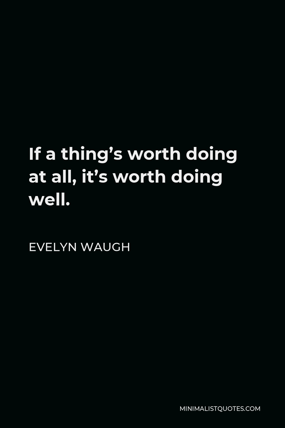 Evelyn Waugh Quote - If a thing's worth doing at all, it's worth doing well.