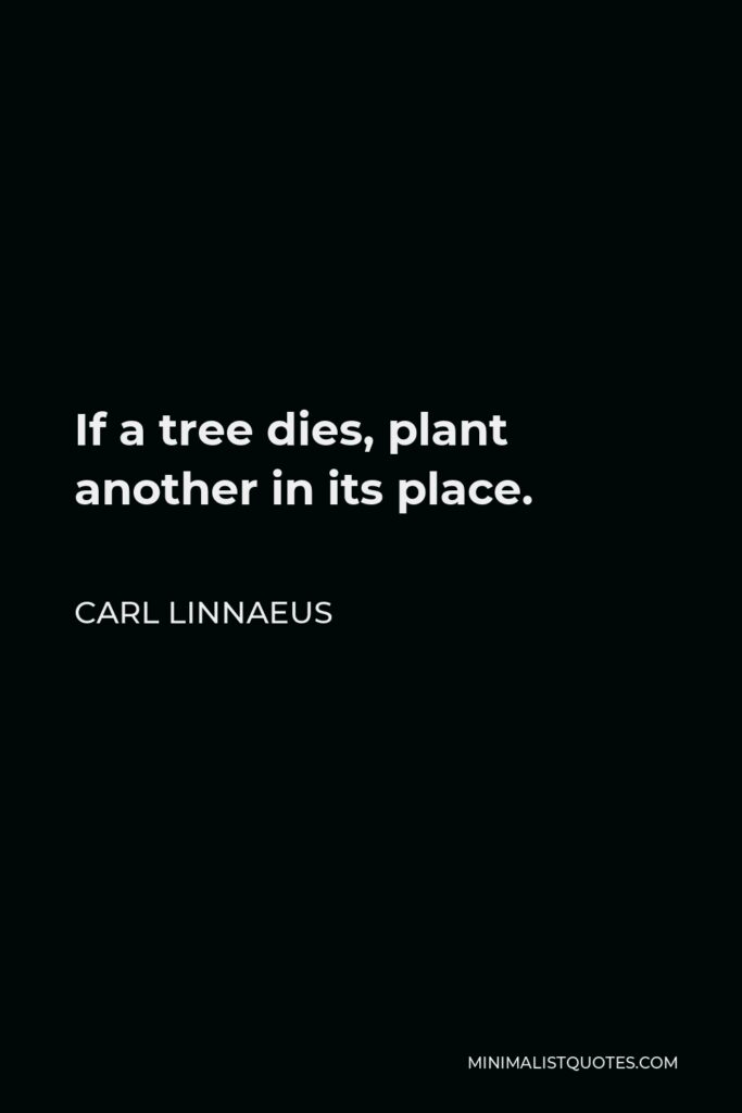 Carl Linnaeus Quote - If a tree dies, plant another in its place.
