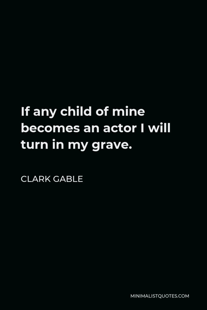 Clark Gable Quote - If any child of mine becomes an actor I will turn in my grave.