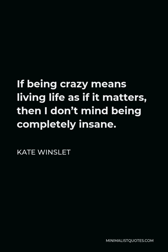 Kate Winslet Quote - If being crazy means living life as if it matters, then I don't mind being completely insane.