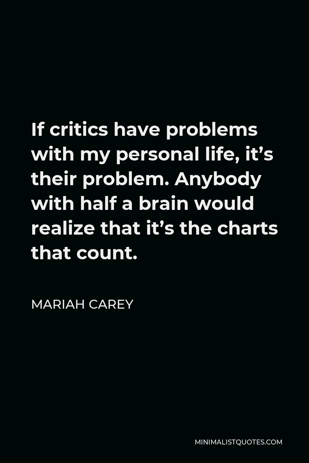 Mariah Carey Quote - If critics have problems with my personal life, it's their problem. Anybody with half a brain would realize that it's the charts that count.