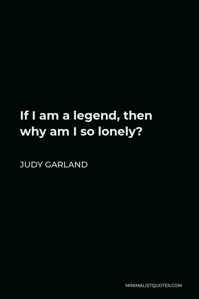 Judy Garland Quote - If I am a legend, then why am I so lonely?