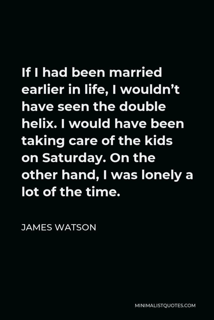 James Watson Quote - If I had been married earlier in life, I wouldn't have seen the double helix. I would have been taking care of the kids on Saturday. On the other hand, I was lonely a lot of the time.
