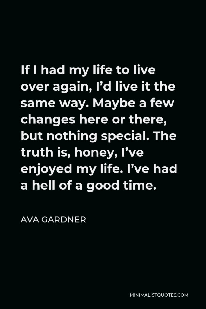 Ava Gardner Quote - If I had my life to live over again, I'd live it the same way. Maybe a few changes here or there, but nothing special. The truth is, honey, I've enjoyed my life. I've had a hell of a good time.