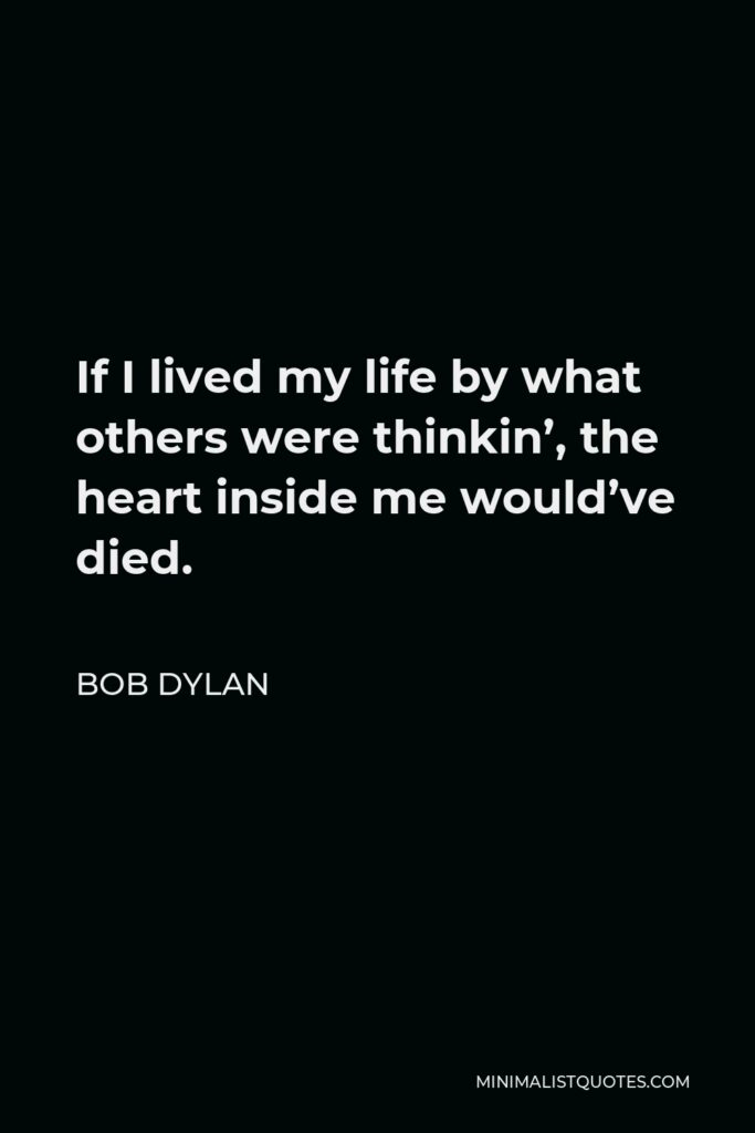 Bob Dylan Quote - If I lived my life by what others were thinkin', the heart inside me would've died.